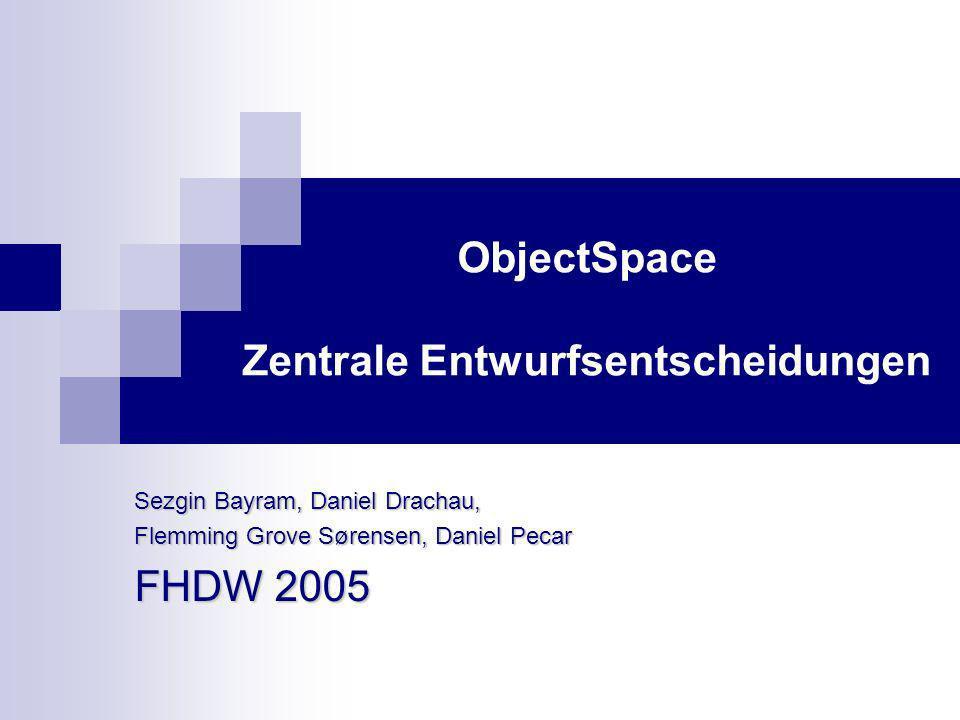 ObjectSpace Zentrale Entwurfsentscheidungen Sezgin Bayram, Daniel Drachau, Flemming Grove Sørensen, Daniel Pecar FHDW 2005