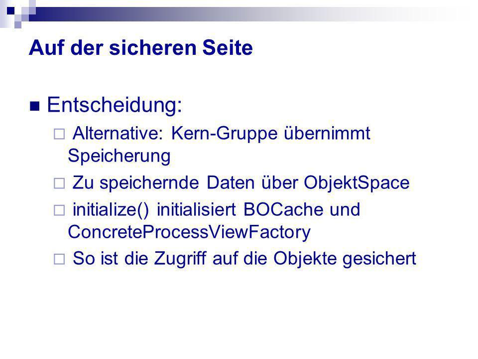 Auf der sicheren Seite Entscheidung: Alternative: Kern-Gruppe übernimmt Speicherung Zu speichernde Daten über ObjektSpace initialize() initialisiert B