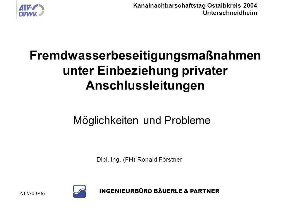Kanalnachbarschaftstag Ostalbkreis 2004 Unterschneidheim INGENIEURBÜRO BÄUERLE & PARTNER ATV-03-06 NEIN, denn......bei undichten Kanälen kann auch Abwasser exfiltriert werden (Umweltverschmutzung ist ein Straftatbestand)...allein schon die Eigenkontrollverordnung verlangt dichte öffentliche Kanäle...es ist einfacher, private Eigentümer zu Maßnahmen zu überzeugen, wenn erkenntlich ist, dass die Kommune auch das öffentliche Netz in Ordnung bringen will...es ist erforderlich, bereits erfolgte Investitionen, z.B.