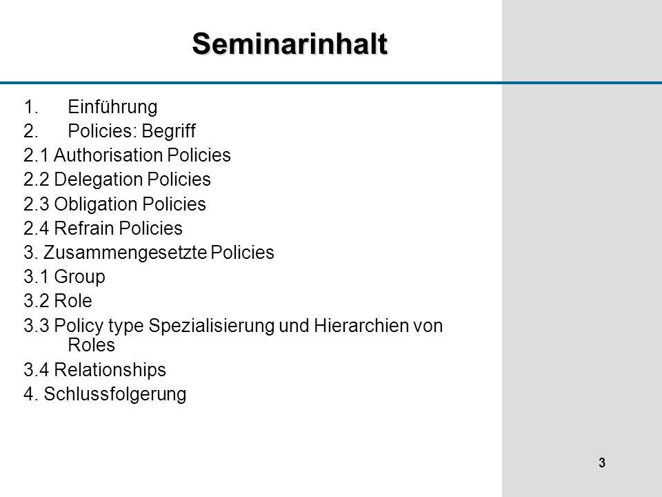 3 Seminarinhalt 1.Einführung 2.Policies: Begriff 2.1 Authorisation Policies 2.2 Delegation Policies 2.3 Obligation Policies 2.4 Refrain Policies 3.