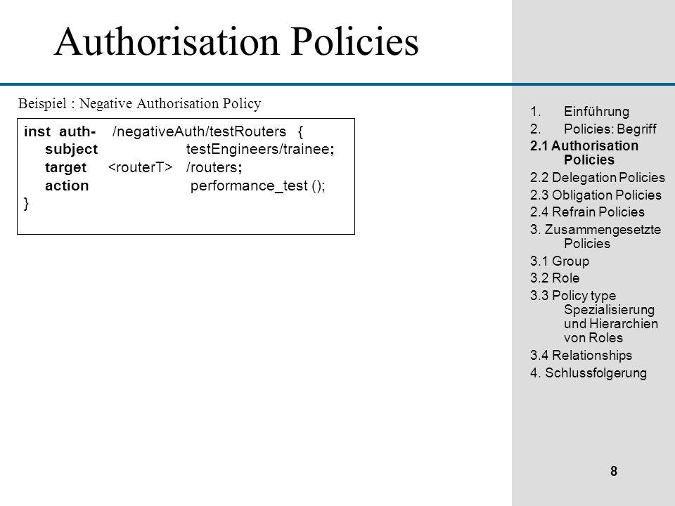 8 1.Einführung 2.Policies: Begriff 2.1 Authorisation Policies 2.2 Delegation Policies 2.3 Obligation Policies 2.4 Refrain Policies 3.