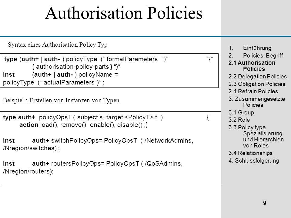 9 1.Einführung 2.Policies: Begriff 2.1 Authorisation Policies 2.2 Delegation Policies 2.3 Obligation Policies 2.4 Refrain Policies 3.