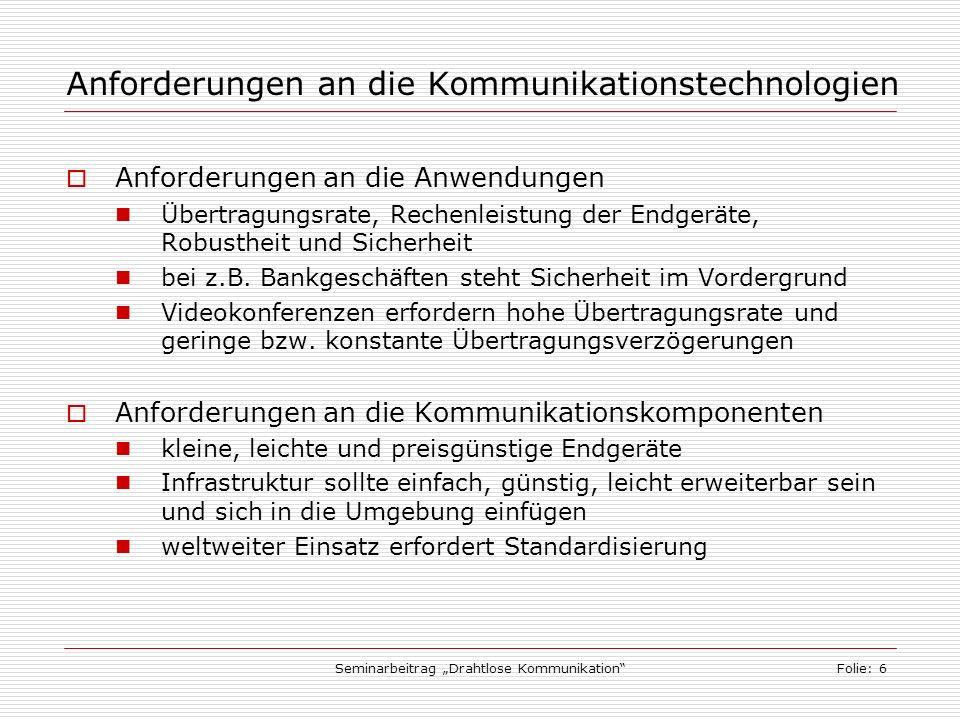 Seminarbeitrag Drahtlose KommunikationFolie: 6 Anforderungen an die Kommunikationstechnologien Anforderungen an die Anwendungen Übertragungsrate, Rechenleistung der Endgeräte, Robustheit und Sicherheit bei z.B.