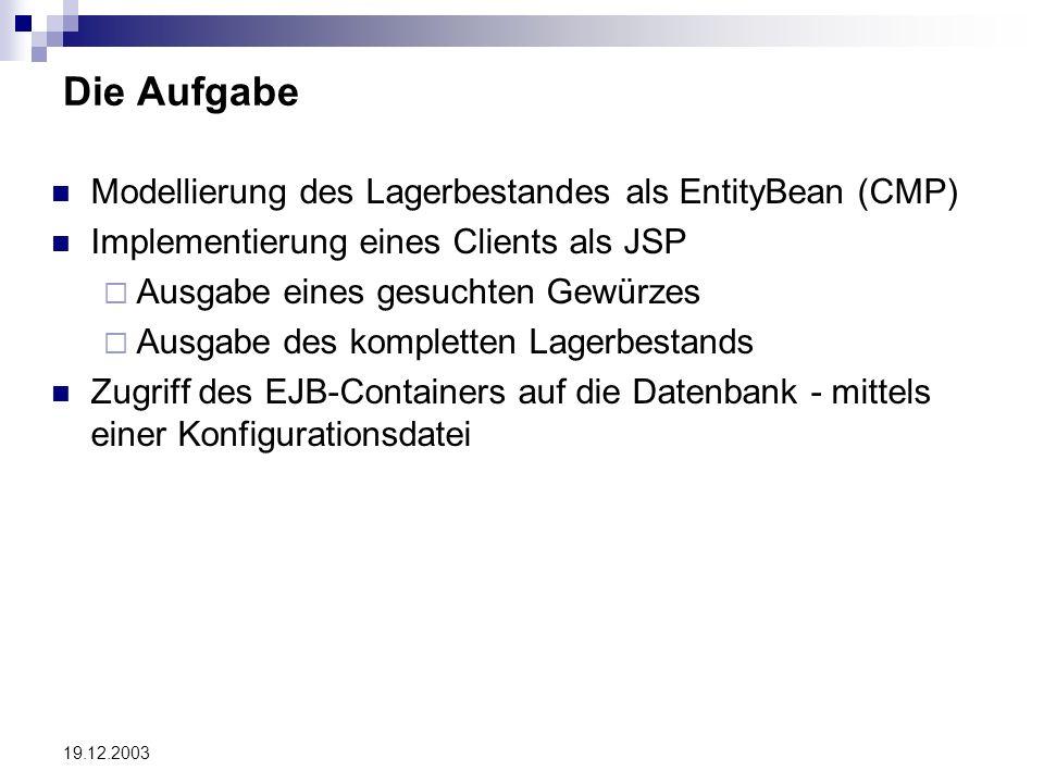 19.12.2003 Die Aufgabe Modellierung des Lagerbestandes als EntityBean (CMP) Implementierung eines Clients als JSP Ausgabe eines gesuchten Gewürzes Ausgabe des kompletten Lagerbestands Zugriff des EJB-Containers auf die Datenbank - mittels einer Konfigurationsdatei