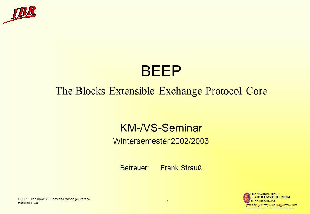 1 BEEP – The Blocks Extensible Exchange Protocol Fangming Xu TECHNISCHE UNIVERSITÄT ZU BRAUNSCHWEIG CAROLO-WILHELMINA Institut für Betriebssysteme und Rechnerverbund http://www.tu-bs.de http://www.ibr.cs.tu-bs.dehttp://www.tu-bs.dehttp://www.ibr.cs.tu-bs.de BEEP The Blocks Extensible Exchange Protocol Core KM-/VS-Seminar Wintersemester 2002/2003 Betreuer:Frank Strauß