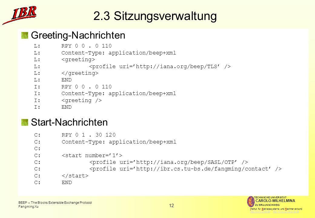 12 BEEP – The Blocks Extensible Exchange Protocol Fangming Xu TECHNISCHE UNIVERSITÄT ZU BRAUNSCHWEIG CAROLO-WILHELMINA Institut für Betriebssysteme und Rechnerverbund http://www.tu-bs.de http://www.ibr.cs.tu-bs.dehttp://www.tu-bs.dehttp://www.ibr.cs.tu-bs.de 2.3 Sitzungsverwaltung Greeting-Nachrichten L:RPY 0 0.