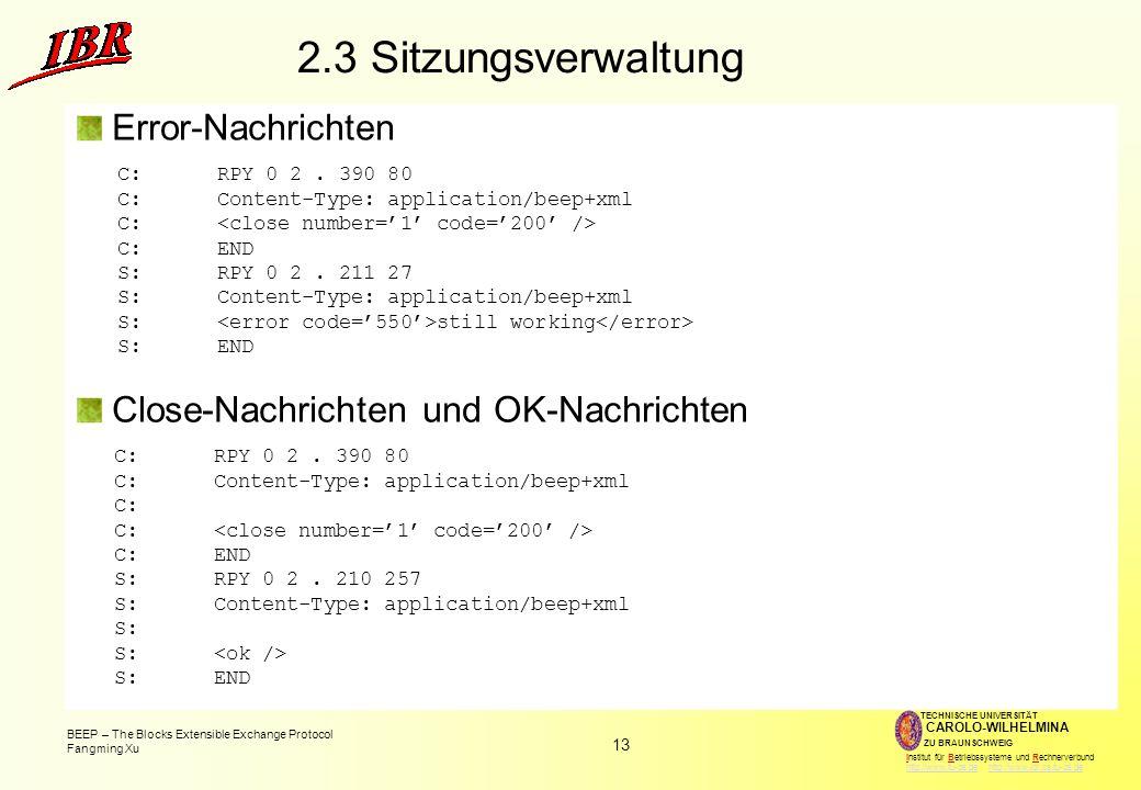 13 BEEP – The Blocks Extensible Exchange Protocol Fangming Xu TECHNISCHE UNIVERSITÄT ZU BRAUNSCHWEIG CAROLO-WILHELMINA Institut für Betriebssysteme und Rechnerverbund http://www.tu-bs.de http://www.ibr.cs.tu-bs.dehttp://www.tu-bs.dehttp://www.ibr.cs.tu-bs.de 2.3 Sitzungsverwaltung Error-Nachrichten C:RPY 0 2.