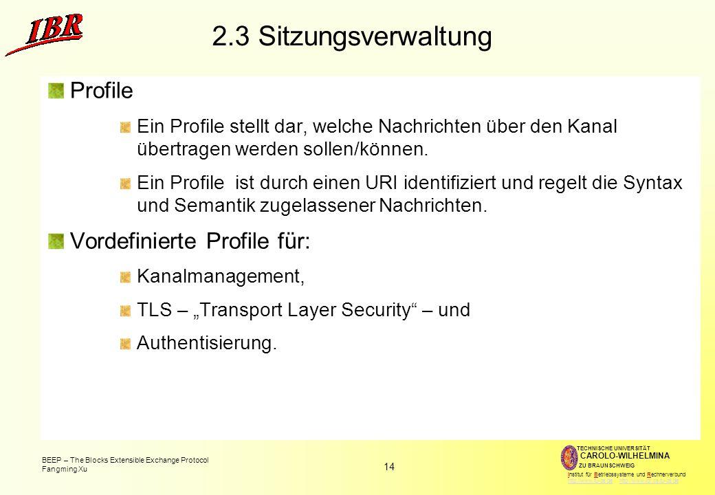 14 BEEP – The Blocks Extensible Exchange Protocol Fangming Xu TECHNISCHE UNIVERSITÄT ZU BRAUNSCHWEIG CAROLO-WILHELMINA Institut für Betriebssysteme und Rechnerverbund http://www.tu-bs.de http://www.ibr.cs.tu-bs.dehttp://www.tu-bs.dehttp://www.ibr.cs.tu-bs.de 2.3 Sitzungsverwaltung Profile Ein Profile stellt dar, welche Nachrichten über den Kanal übertragen werden sollen/können.