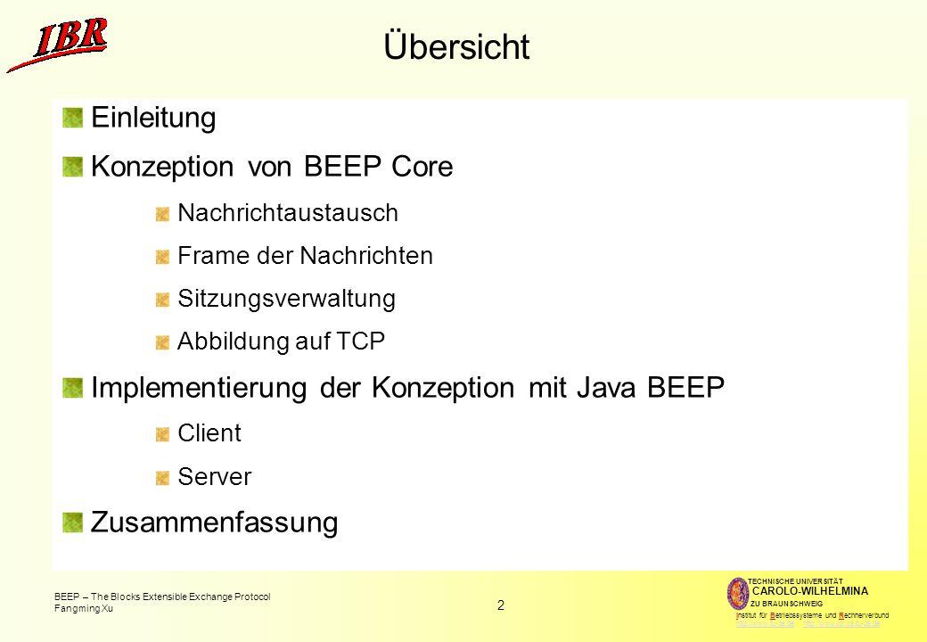 2 BEEP – The Blocks Extensible Exchange Protocol Fangming Xu TECHNISCHE UNIVERSITÄT ZU BRAUNSCHWEIG CAROLO-WILHELMINA Institut für Betriebssysteme und Rechnerverbund http://www.tu-bs.de http://www.ibr.cs.tu-bs.dehttp://www.tu-bs.dehttp://www.ibr.cs.tu-bs.de Übersicht Einleitung Konzeption von BEEP Core Nachrichtaustausch Frame der Nachrichten Sitzungsverwaltung Abbildung auf TCP Implementierung der Konzeption mit Java BEEP Client Server Zusammenfassung