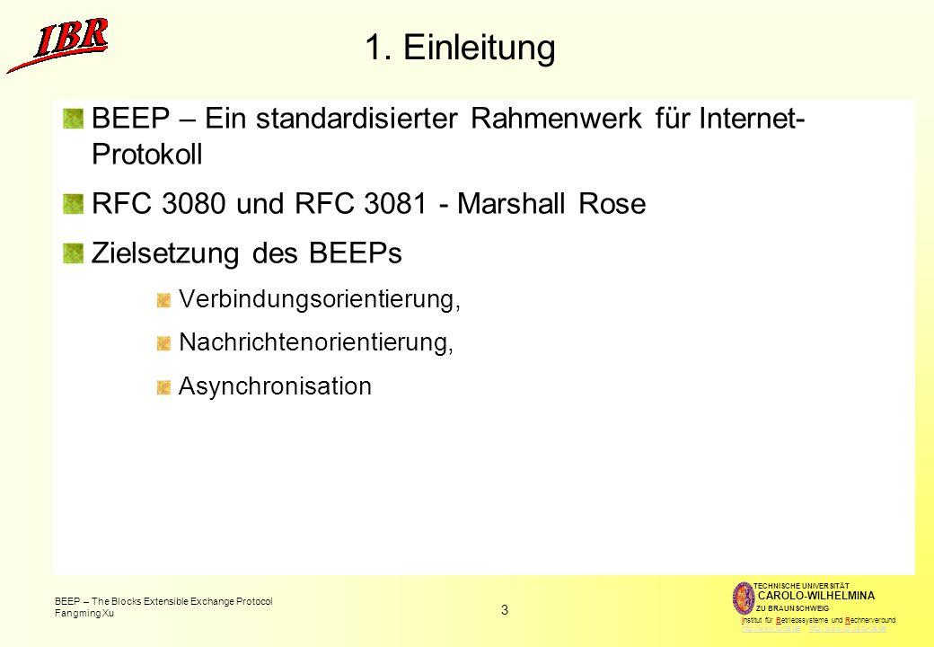 3 BEEP – The Blocks Extensible Exchange Protocol Fangming Xu TECHNISCHE UNIVERSITÄT ZU BRAUNSCHWEIG CAROLO-WILHELMINA Institut für Betriebssysteme und Rechnerverbund http://www.tu-bs.de http://www.ibr.cs.tu-bs.dehttp://www.tu-bs.dehttp://www.ibr.cs.tu-bs.de 1.