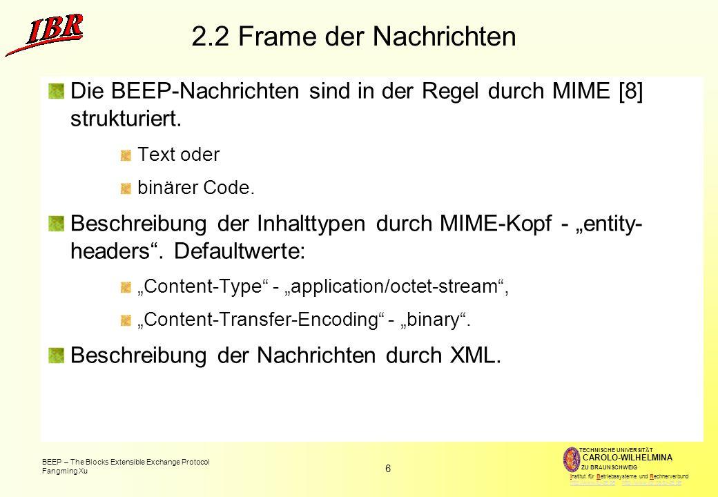 6 BEEP – The Blocks Extensible Exchange Protocol Fangming Xu TECHNISCHE UNIVERSITÄT ZU BRAUNSCHWEIG CAROLO-WILHELMINA Institut für Betriebssysteme und Rechnerverbund http://www.tu-bs.de http://www.ibr.cs.tu-bs.dehttp://www.tu-bs.dehttp://www.ibr.cs.tu-bs.de 2.2 Frame der Nachrichten Die BEEP-Nachrichten sind in der Regel durch MIME [8] strukturiert.