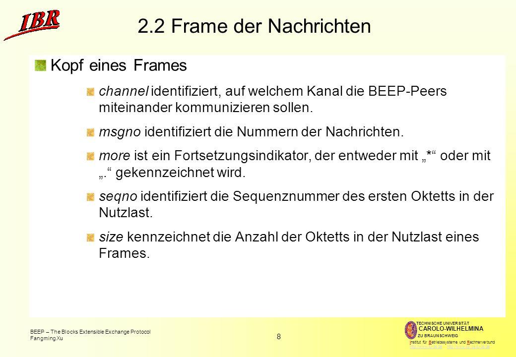 8 BEEP – The Blocks Extensible Exchange Protocol Fangming Xu TECHNISCHE UNIVERSITÄT ZU BRAUNSCHWEIG CAROLO-WILHELMINA Institut für Betriebssysteme und Rechnerverbund http://www.tu-bs.de http://www.ibr.cs.tu-bs.dehttp://www.tu-bs.dehttp://www.ibr.cs.tu-bs.de 2.2 Frame der Nachrichten Kopf eines Frames channel identifiziert, auf welchem Kanal die BEEP-Peers miteinander kommunizieren sollen.