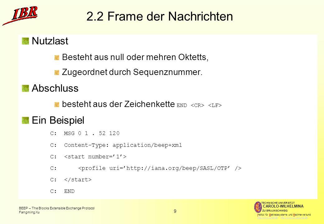 9 BEEP – The Blocks Extensible Exchange Protocol Fangming Xu TECHNISCHE UNIVERSITÄT ZU BRAUNSCHWEIG CAROLO-WILHELMINA Institut für Betriebssysteme und Rechnerverbund http://www.tu-bs.de http://www.ibr.cs.tu-bs.dehttp://www.tu-bs.dehttp://www.ibr.cs.tu-bs.de 2.2 Frame der Nachrichten Nutzlast Besteht aus null oder mehren Oktetts, Zugeordnet durch Sequenznummer.