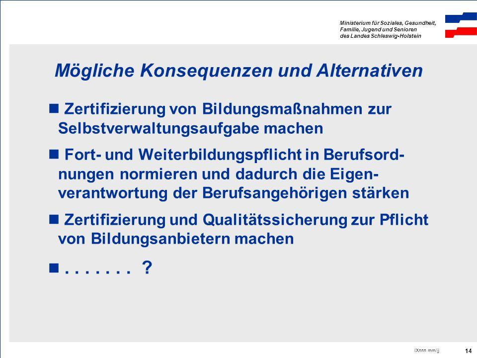 Ministerium für Soziales, Gesundheit, Familie, Jugend und Senioren des Landes Schleswig-Holstein IXnnn mm/jj 14 Mögliche Konsequenzen und Alternativen
