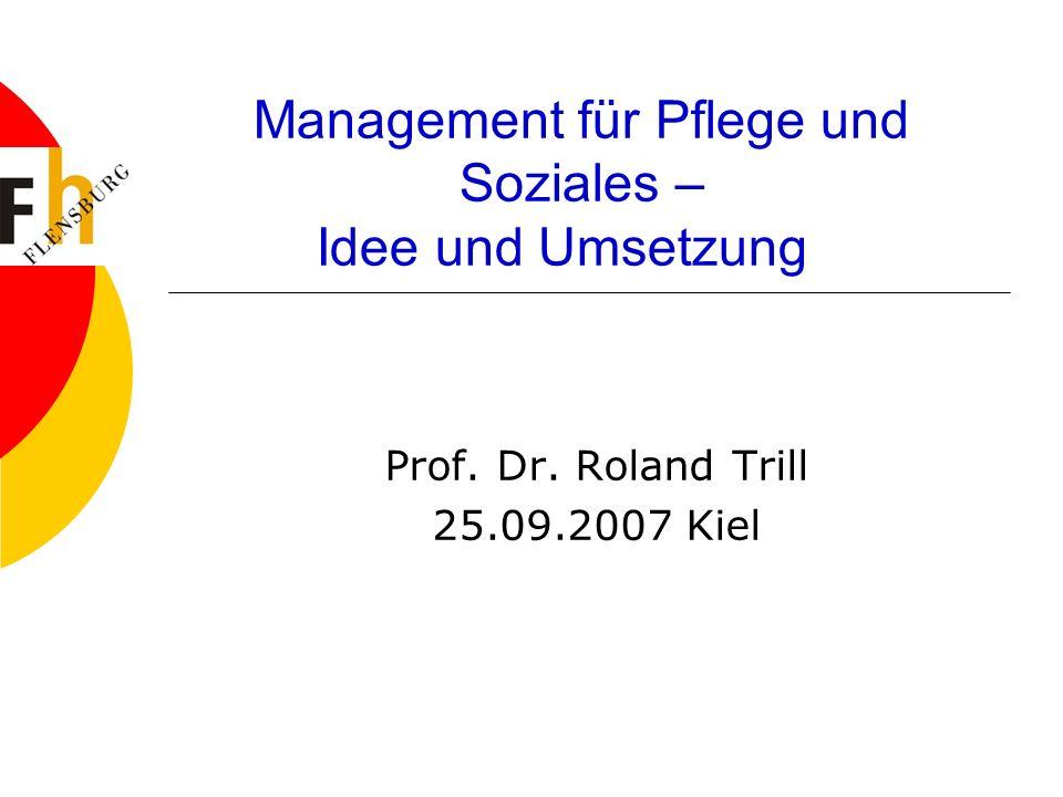 Management für Pflege und Soziales – Idee und Umsetzung Prof. Dr. Roland Trill 25.09.2007 Kiel