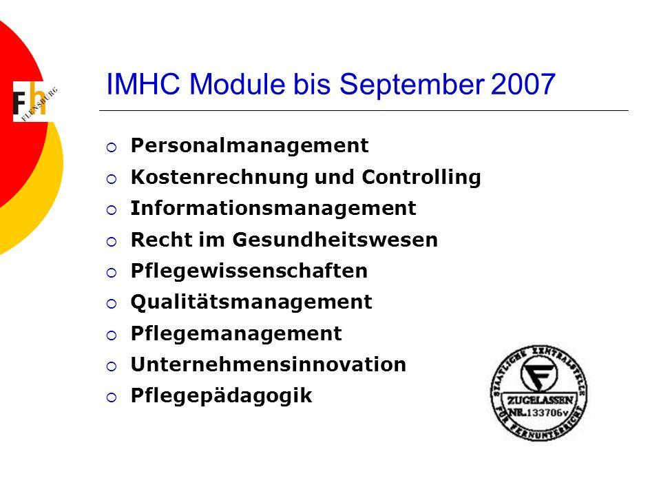 IMHC Module bis September 2007 Personalmanagement Kostenrechnung und Controlling Informationsmanagement Recht im Gesundheitswesen Pflegewissenschaften Qualitätsmanagement Pflegemanagement Unternehmensinnovation Pflegepädagogik