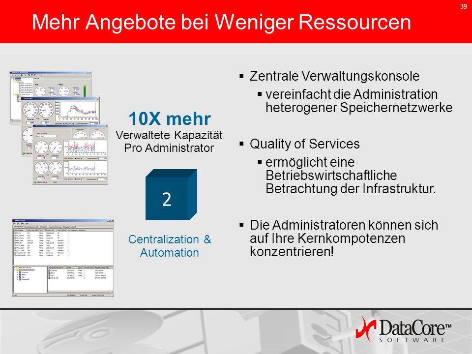 39 Mehr Angebote bei Weniger Ressourcen Centralization & Automation 2 Zentrale Verwaltungskonsole vereinfacht die Administration heterogener Speichern