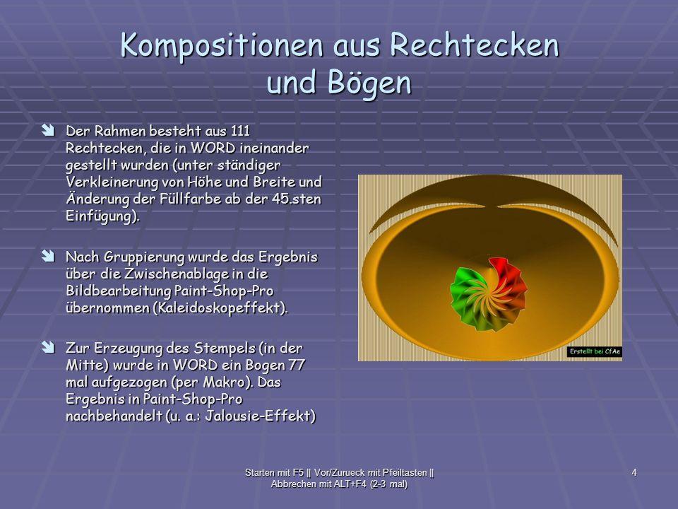 Starten mit F5 || Vor/Zurueck mit Pfeiltasten || Abbrechen mit ALT+F4 (2-3 mal) 5 Kompositionen aus Rechtecken Rechtecke wurden in WORD nebeneinander gestellt, gruppiert, über die Zwischenablage in die Bildbearbeitung Paint-Shop-Pro übernommen (Kaleidoskopeffekt) Rechtecke wurden in WORD nebeneinander gestellt, gruppiert, über die Zwischenablage in die Bildbearbeitung Paint-Shop-Pro übernommen (Kaleidoskopeffekt)