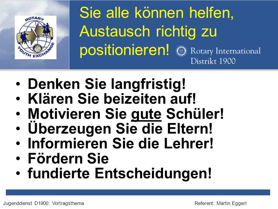 Referent: Martin EggertJugenddienst D1900: Vortragsthema Sie alle können helfen, Austausch richtig zu positionieren! Denken Sie langfristig! Klären Si