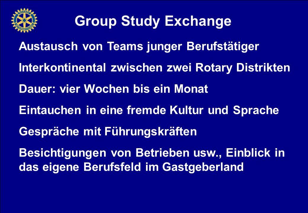 Group Study Exchange Austausch von Teams junger Berufstätiger Interkontinental zwischen zwei Rotary Distrikten Dauer: vier Wochen bis ein Monat Eintauchen in eine fremde Kultur und Sprache Gespräche mit Führungskräften Besichtigungen von Betrieben usw., Einblick in das eigene Berufsfeld im Gastgeberland