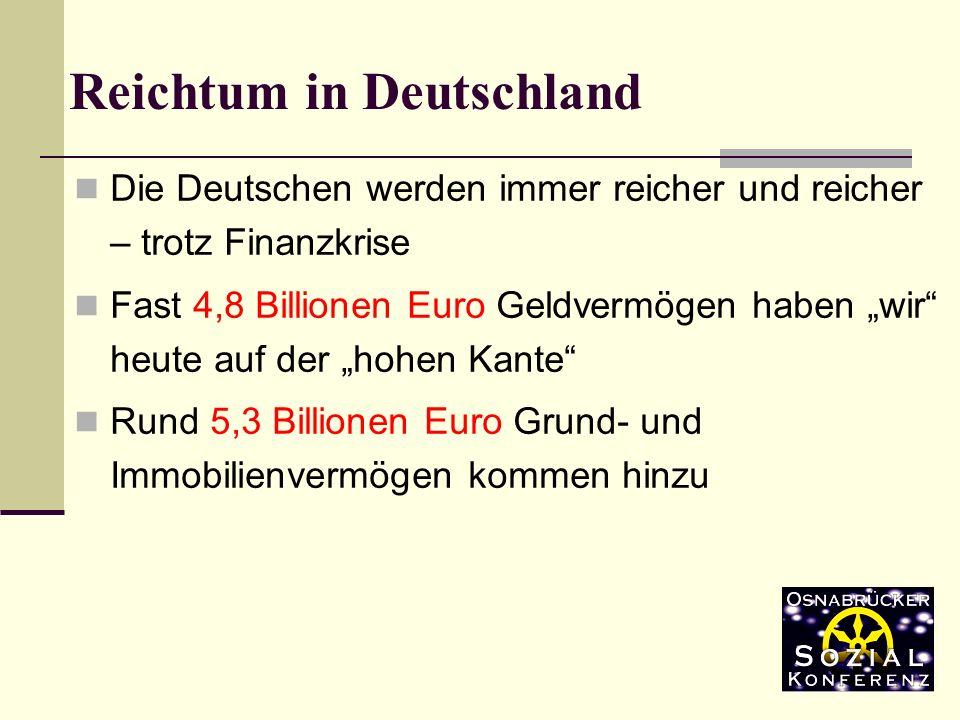 Die Deutschen werden immer reicher und reicher – trotz Finanzkrise Fast 4,8 Billionen Euro Geldvermögen haben wir heute auf der hohen Kante Rund 5,3 Billionen Euro Grund- und Immobilienvermögen kommen hinzu Reichtum in Deutschland