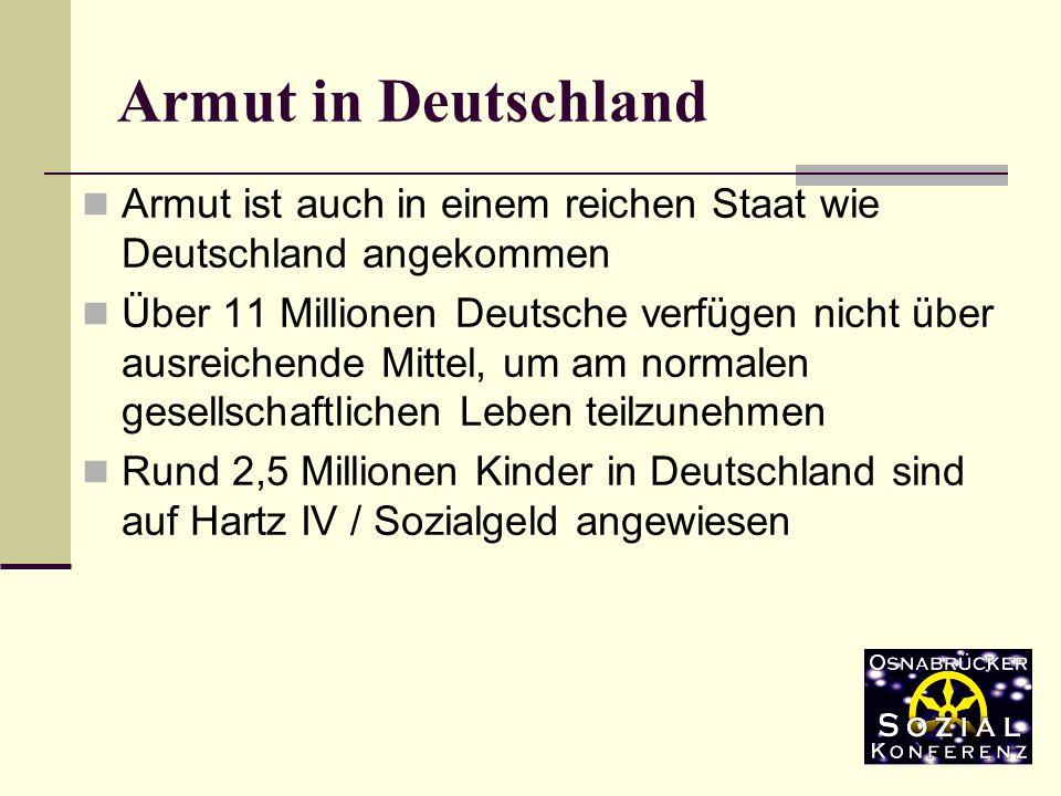ist auch in einem reichen Staat wie Deutschland angekommen Über 11 Millionen Deutsche verfügen nicht über ausreichende Mittel, um am normalen gesellschaftlichen Leben teilzunehmen Rund 2,5 Millionen Kinder in Deutschland sind auf Hartz IV / Sozialgeld angewiesen Armut in Deutschland