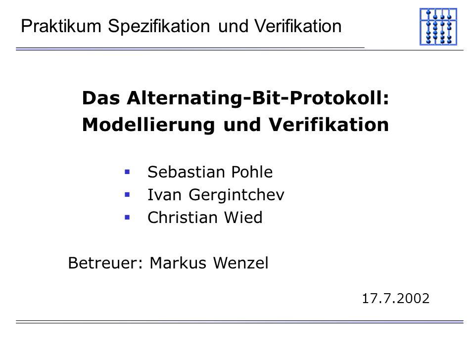 Praktikum Spezifikation und Verifikation Das Alternating-Bit-Protokoll: Modellierung und Verifikation Sebastian Pohle Ivan Gergintchev Christian Wied Betreuer: Markus Wenzel 17.7.2002