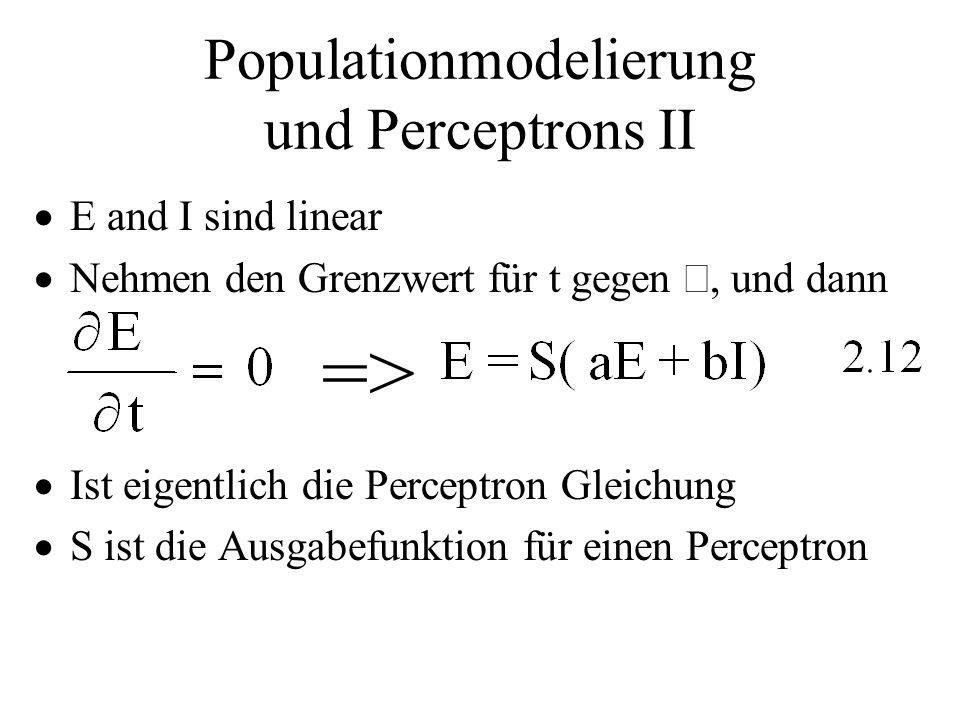 Populationmodelierung und Perceptrons II E and I sind linear Nehmen den Grenzwert für t gegen, und dann => Ist eigentlich die Perceptron Gleichung S i