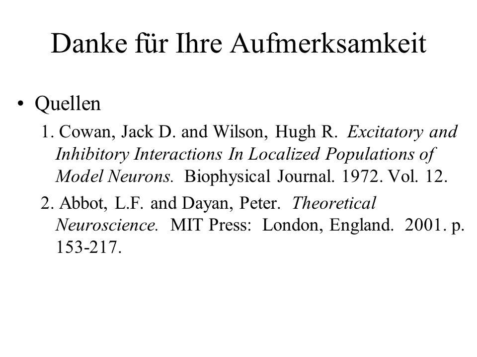 Danke für Ihre Aufmerksamkeit Quellen 1. Cowan, Jack D. and Wilson, Hugh R. Excitatory and Inhibitory Interactions In Localized Populations of Model N