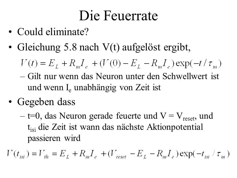 Die Feuerrate Could eliminate? Gleichung 5.8 nach V(t) aufgelöst ergibt, –Gilt nur wenn das Neuron unter den Schwellwert ist und wenn I e unabhängig v