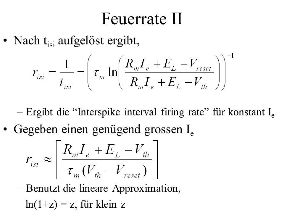 Feuerrate II Nach t isi aufgelöst ergibt, –Ergibt die Interspike interval firing rate für konstant I e Gegeben einen genügend grossen I e –Benutzt die
