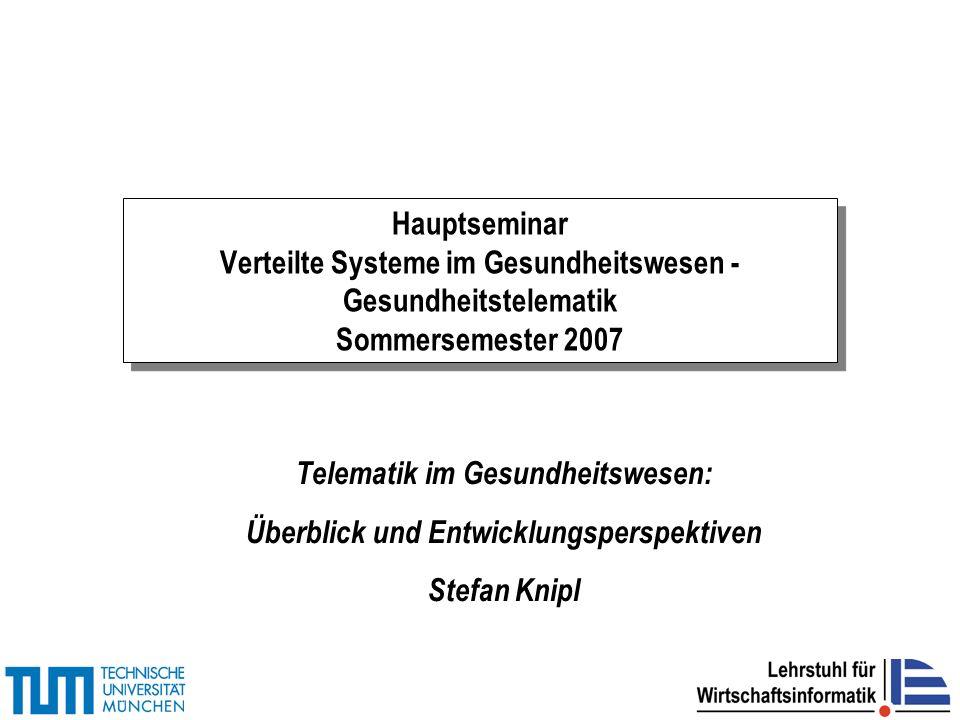Hauptseminar Verteilte Systeme im Gesundheitswesen - Gesundheitstelematik Sommersemester 2007 Telematik im Gesundheitswesen: Überblick und Entwicklungsperspektiven Stefan Knipl