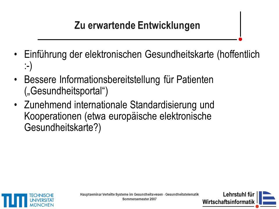 Hauptseminar Verteilte Systeme im Gesundheitswesen - Gesundheitstelematik Sommersemester 2007 Zu erwartende Entwicklungen Einführung der elektronischen Gesundheitskarte (hoffentlich :-) Bessere Informationsbereitstellung für Patienten (Gesundheitsportal) Zunehmend internationale Standardisierung und Kooperationen (etwa europäische elektronische Gesundheitskarte )