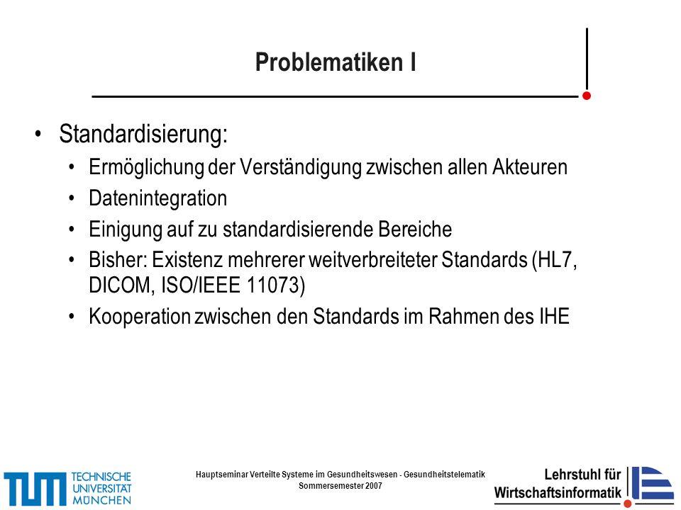 Hauptseminar Verteilte Systeme im Gesundheitswesen - Gesundheitstelematik Sommersemester 2007 Problematiken I Standardisierung: Ermöglichung der Verständigung zwischen allen Akteuren Datenintegration Einigung auf zu standardisierende Bereiche Bisher: Existenz mehrerer weitverbreiteter Standards (HL7, DICOM, ISO/IEEE 11073) Kooperation zwischen den Standards im Rahmen des IHE