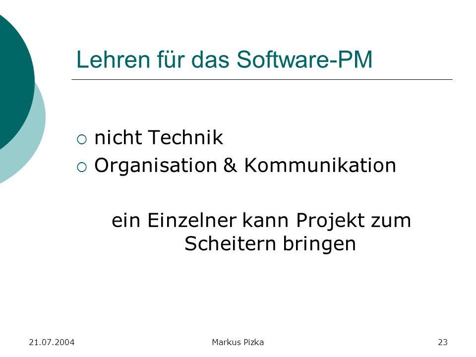 21.07.2004Markus Pizka23 Lehren für das Software-PM nicht Technik Organisation & Kommunikation ein Einzelner kann Projekt zum Scheitern bringen