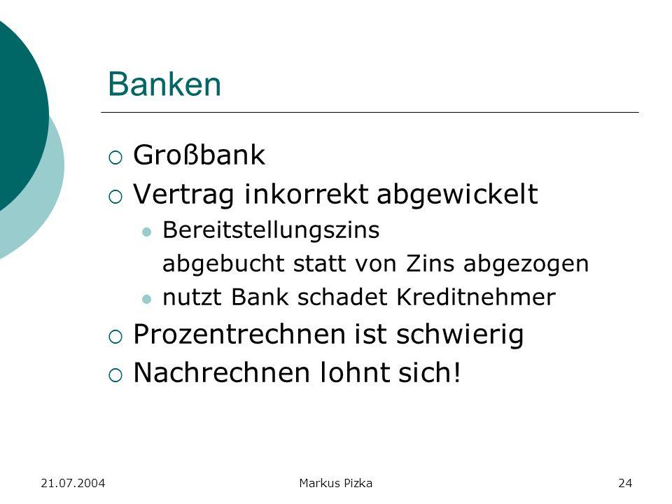21.07.2004Markus Pizka24 Banken Großbank Vertrag inkorrekt abgewickelt Bereitstellungszins abgebucht statt von Zins abgezogen nutzt Bank schadet Kreditnehmer Prozentrechnen ist schwierig Nachrechnen lohnt sich!