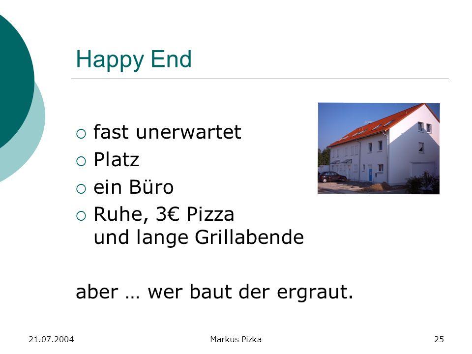 21.07.2004Markus Pizka25 Happy End fast unerwartet Platz ein Büro Ruhe, 3 Pizza und lange Grillabende aber … wer baut der ergraut.