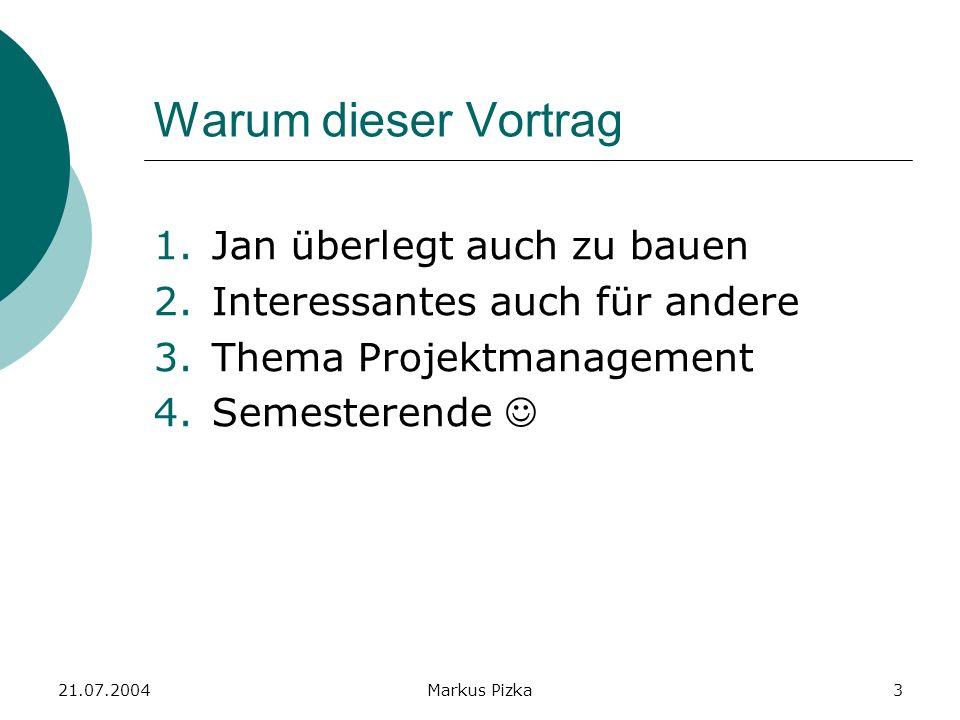 21.07.2004Markus Pizka3 Warum dieser Vortrag 1.Jan überlegt auch zu bauen 2.Interessantes auch für andere 3.Thema Projektmanagement 4.Semesterende