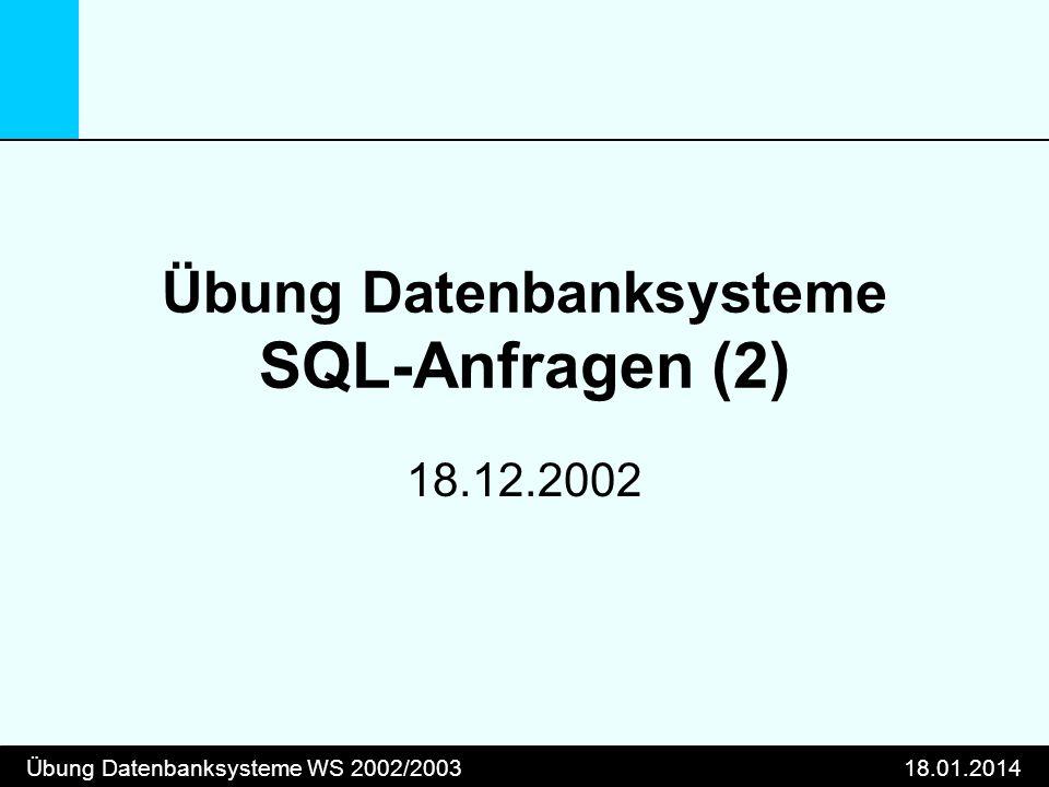 Übung Datenbanksysteme WS 2002/200318.01.2014 Übung Datenbanksysteme SQL-Anfragen (2) 18.12.2002