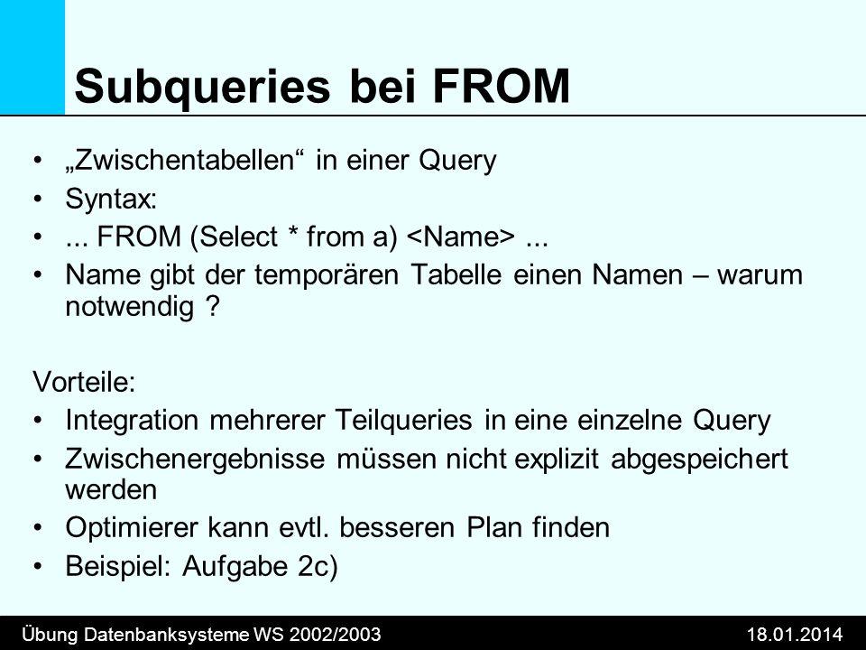 Übung Datenbanksysteme WS 2002/200318.01.2014 Subqueries bei FROM Zwischentabellen in einer Query Syntax:... FROM (Select * from a)... Name gibt der t