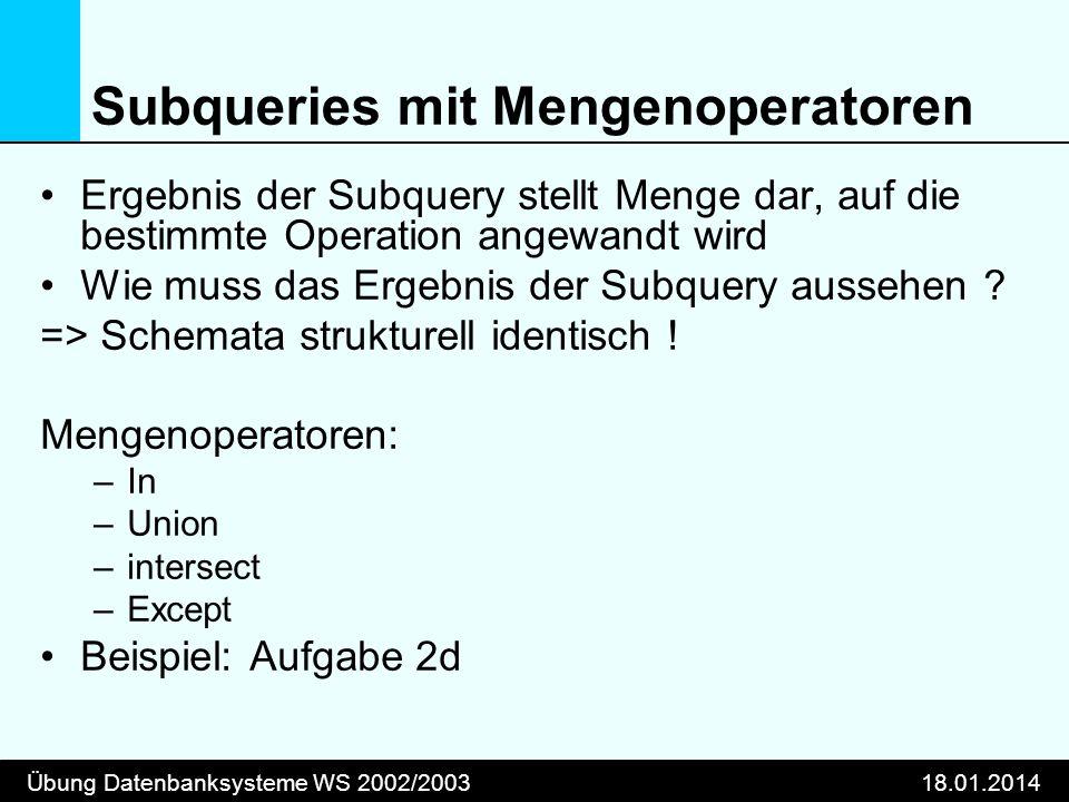 Übung Datenbanksysteme WS 2002/200318.01.2014 Subqueries mit Mengenoperatoren Ergebnis der Subquery stellt Menge dar, auf die bestimmte Operation ange