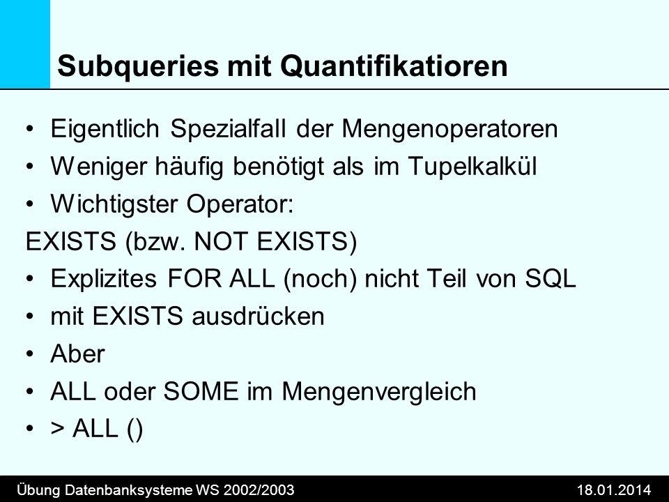 Übung Datenbanksysteme WS 2002/200318.01.2014 Subqueries mit Quantifikatioren Eigentlich Spezialfall der Mengenoperatoren Weniger häufig benötigt als