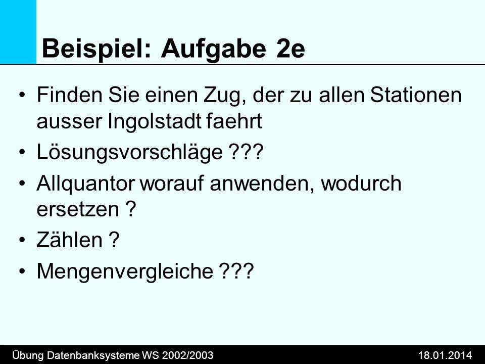 Übung Datenbanksysteme WS 2002/200318.01.2014 Beispiel: Aufgabe 2e Finden Sie einen Zug, der zu allen Stationen ausser Ingolstadt faehrt Lösungsvorsch