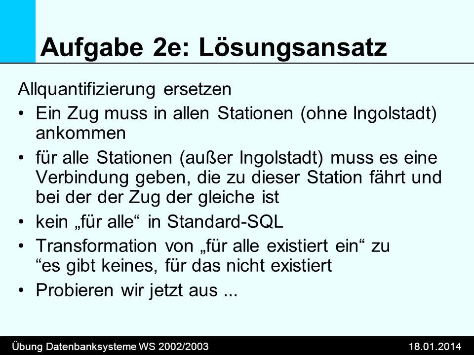Übung Datenbanksysteme WS 2002/200318.01.2014 Aufgabe 2e: Lösungsansatz Allquantifizierung ersetzen Ein Zug muss in allen Stationen (ohne Ingolstadt)