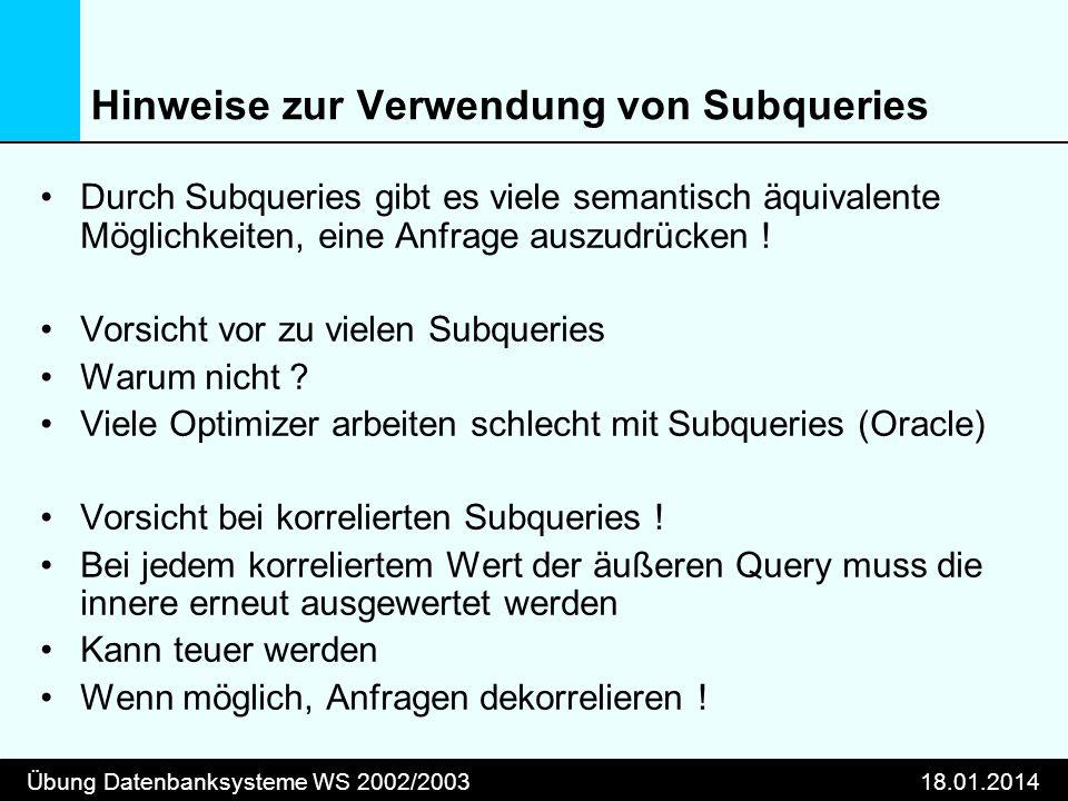 Übung Datenbanksysteme WS 2002/200318.01.2014 Hinweise zur Verwendung von Subqueries Durch Subqueries gibt es viele semantisch äquivalente Möglichkeit