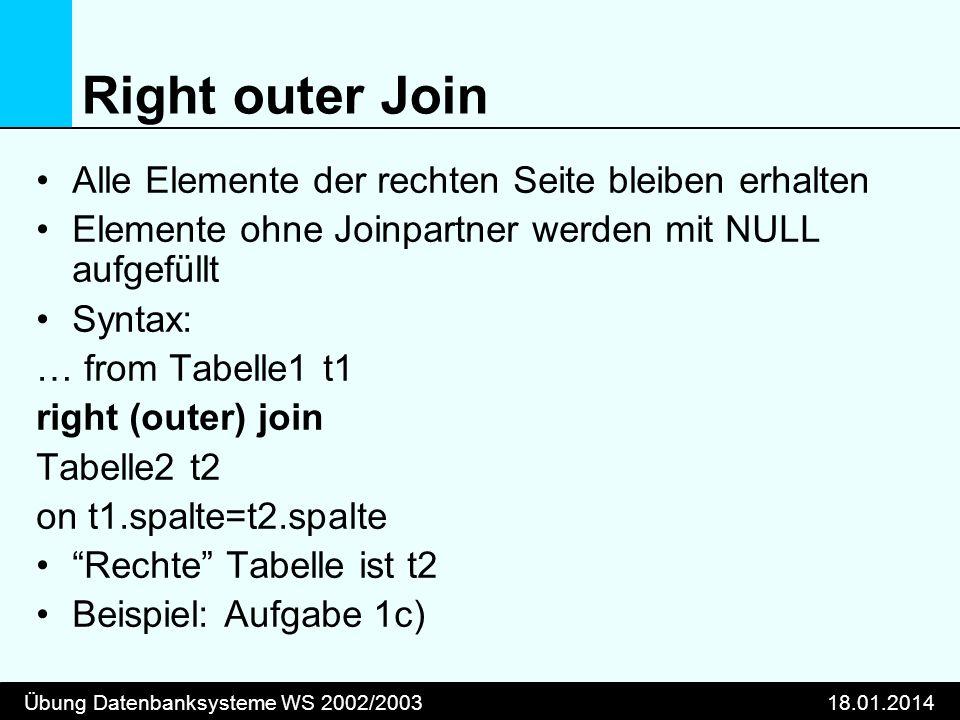 Übung Datenbanksysteme WS 2002/200318.01.2014 Right outer Join Alle Elemente der rechten Seite bleiben erhalten Elemente ohne Joinpartner werden mit N