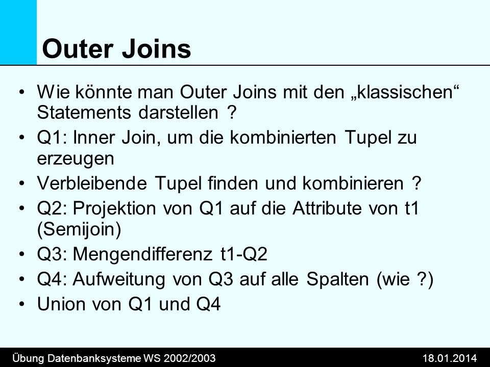 Übung Datenbanksysteme WS 2002/200318.01.2014 Outer Joins Wie könnte man Outer Joins mit den klassischen Statements darstellen ? Q1: Inner Join, um di