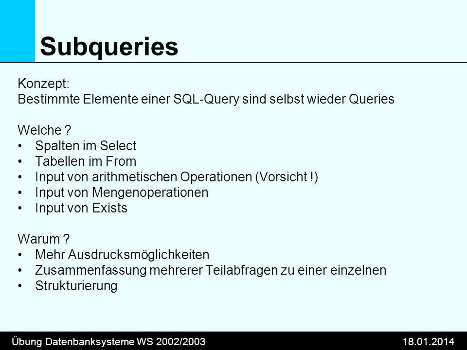 Übung Datenbanksysteme WS 2002/200318.01.2014 Subqueries Konzept: Bestimmte Elemente einer SQL-Query sind selbst wieder Queries Welche ? Spalten im Se