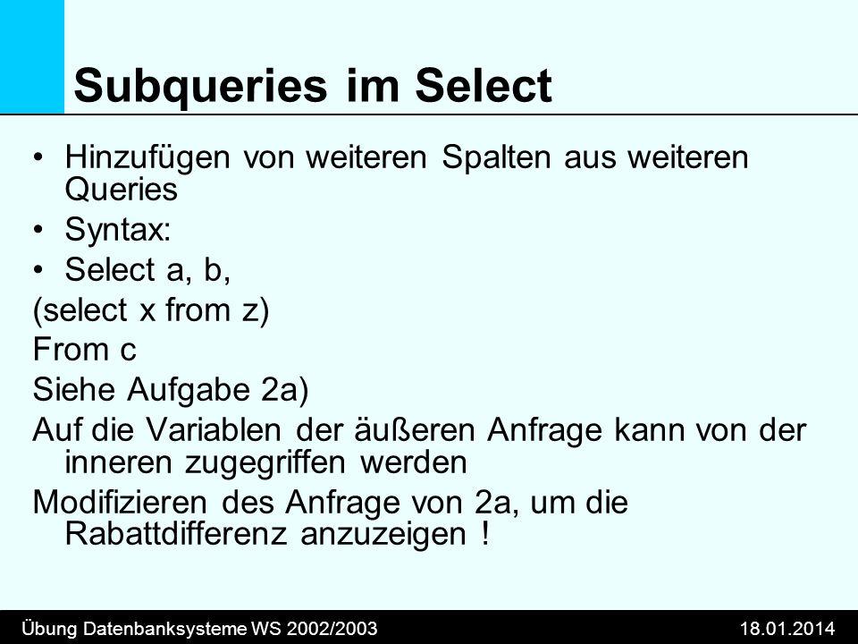 Übung Datenbanksysteme WS 2002/200318.01.2014 Subqueries im Select Hinzufügen von weiteren Spalten aus weiteren Queries Syntax: Select a, b, (select x