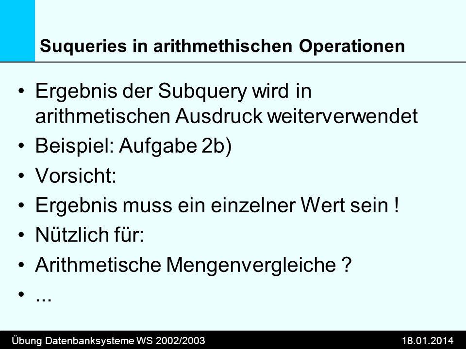 Übung Datenbanksysteme WS 2002/200318.01.2014 Suqueries in arithmethischen Operationen Ergebnis der Subquery wird in arithmetischen Ausdruck weiterver